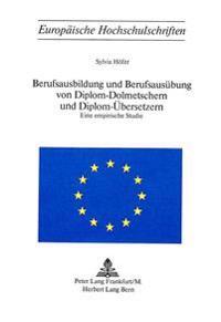 Berufsausbildung Und Berufsausuebung Von Diplom-Dolmetschern Und Diplom-Uebersetzern: Eine Empirische Studie