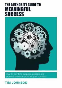 Authority guide to meaningful success - how to combine purpose, passion and
