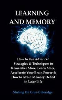 Learning and Memory: How to Use Advanced Strategies & Techniques to Remember More, Learn More, Accelerate Your Brain Power & How to Avoid M