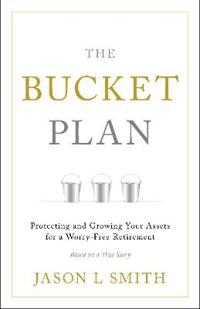 The Bucket Plan: Protecting and Growing Your Assets for a Worry-Free Retirement
