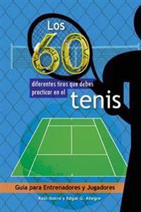 Los 60 Diferentes Tiros Que Debes Practicar En El Tenis: Guia Para Entrenadores y Jugadores