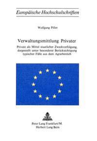 Verwaltungsmittlung Privater: Private ALS Mittler Staatlicher Zweckverfolgung, Dargestellt Unter Besonderer Beruecksichtigung Typischer Faelle Aus D