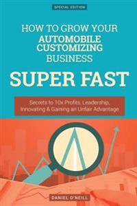 How to Grow Your Automobile Customizing Business Super Fast: Secrets to 10x Profits, Leadership, Innovation & Gaining an Unfair Advantage