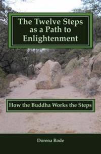 The Twelve Steps as a Path to Enlightenment: How the Buddha Works the Steps