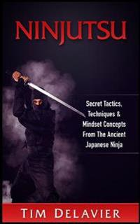Ninjutsu: Secret Tactics, Techniques & Mindset Concepts from the Ancient Japanese Ninja