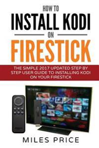 How to Install Kodi on Firestick: The Simple 2017 Updated Step by Step User Guide to Installing Kodi on Your Firestick