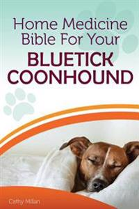 Home Medicine Bible for Your Bluetick Coonhound: The Alternative Health Guide to Keep Your Dog Happy, Healthy and Safe