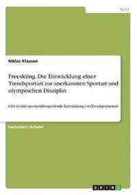 Freeskiing. Die Entwicklung Einer Trendsportart Zur Anerkannten Sportart Und Olympischen Disziplin
