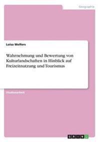 Wahrnehmung Und Bewertung Von Kulturlandschaften in Hinblick Auf Freizeitnutzung Und Tourismus