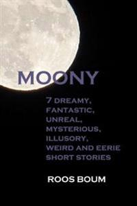 Moony: 7 Dreamy, Fantastic, Unreal, Mysterious, Illusory, Weird and Eerie Short Stories