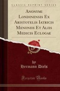 Anonymi Londinensis Ex Aristotelis Iatricis Menoniis Et Aliis Medicis Eclogae (Classic Reprint)