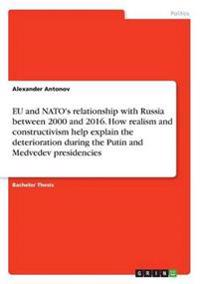 Eu and NATO's Relationship with Russia Between 2000 and 2016. How Realism and Constructivism Help Explain the Deterioration During the Putin and Medvedev Presidencies