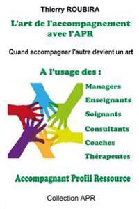 L'Art de L'Accompagnement Avec L'Apr: Quand Accompagner Devient Un Art - A L'Usage Des Managers, Des Enseignants, Des Soignants, Des Consultants, Des