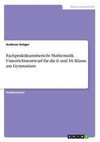 Fachpraktikumsbericht Mathematik. Unterrichtsentwurf Fur Die 6. Und 10. Klasse Am Gymnasium