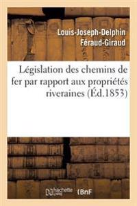 Legislation Des Chemins de Fer Par Rapport Aux Proprietes Riveraines: