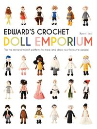 Edward's Crochet Doll Emporium: Flip the Mix-And-Match Patterns to Make and Dress Your Favourite People