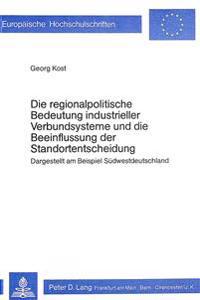 Die Regionalpolitische Bedeutung Industrieller Verbundsysteme Und Die Beeinflussung Der Standortentscheidung: Dargestellt Am Beispiel Suedwestdeutschl
