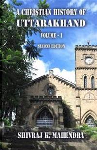 A Christian History of Uttarakhand, Vol. I (Second Edition): Origins and Identities of Christianity in Uttarakhand
