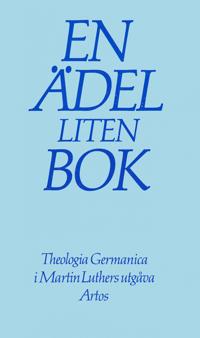En ädel liten bok : Theologia Germanica i Martin Luthers utgåva : om livet i Gud som det präglar livet i världen