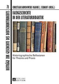 Fachgeschichte in Der Literaturdidaktik: Historiographische Reflexionen Fuer Theorie Und Praxis