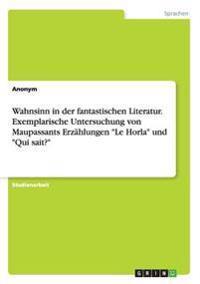 Wahnsinn in Der Fantastischen Literatur. Exemplarische Untersuchung Von Maupassants Erzahlungen -Le Horla- Und -Qui Sait?-