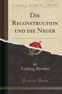 Die Reconstruction Und Die Neger (Classic Reprint)