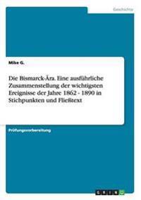 Die Bismarck-Ara. Eine Ausfuhrliche Zusammenstellung Der Wichtigsten Ereignisse Der Jahre 1862 - 1890 in Stichpunkten Und Flietext