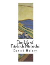 The Life of Friedrich Nietzsche: Friedrich Nietzsche