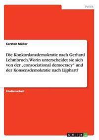 """Die Konkordanzdemokratie Nach Gerhard Lehmbruch. Worin Unterscheidet Sie Sich Von Der """"Consociational Democracy Und Der Konsensdemokratie Nach Lijphart?"""