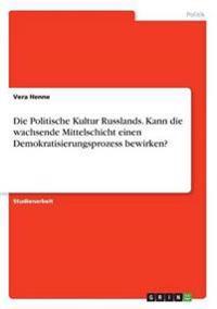 Die Politische Kultur Russlands. Kann Die Wachsende Mittelschicht Einen Demokratisierungsprozess Bewirken?