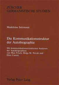 Die Kommunikationsstruktur Der Autobiographie: Mit Kommunikationsorientierten Analysen Der Autobiographien Von Max Frisch, Helga M. Novak Und Elias Ca