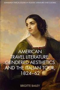 American Travel Literature, Gendered Aesthetics and the Italian Tour, 1824-1862