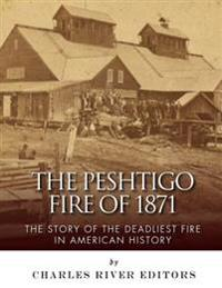The Peshtigo Fire of 1871: The Story of the Deadliest Fire in American History