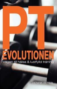 PT evolutionen : vägen till hälsa och lustfylld träning.