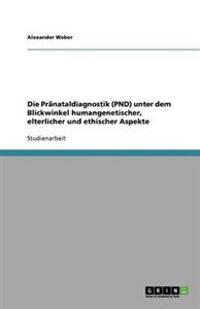 Die Pranataldiagnostik (Pnd) Unter Dem Blickwinkel Humangenetischer, Elterlicher Und Ethischer Aspekte