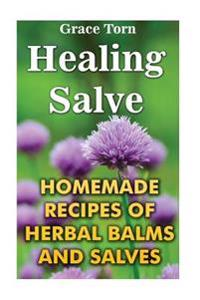 Healing Salve: Homemade Recipes of Herbal Balms and Salves