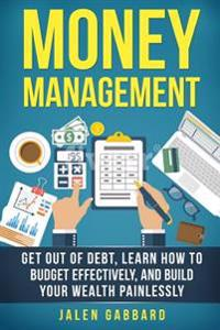 Money Management: Get Out of Debt, Learn How to Budget Effectively, and Build Yo