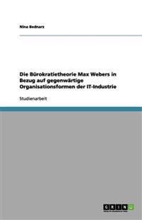Die Bürokratietheorie Max Webers in Bezug auf gegenwärtige Organisationsformen der IT-Industrie