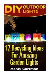 DIY Outdoor Lights: 17 Recycling Ideas for Amazing Garden Lights: (Handbuilt Home, DIY Projects, DIY Crafts, DIY Books)