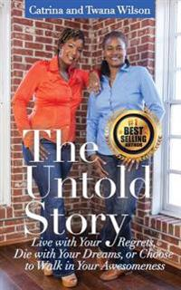 The Untold Story: Live with Your Regrets, Die with Your Dreams or Choose to Walk in Your Awesomeness!