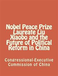 Nobel Peace Prize Laureate Liu Xiaobo and the Future of Political Reform in China
