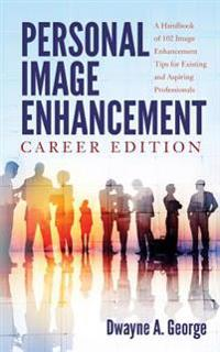 Personal Image Enhancement - Career Edition: A Handbook of 102 Image Enhancement Tips for Existing and Aspiring Professionals