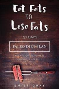 Eat Fats to Lose Fats (Paleo Diet): 21 Days Paleo Diet Plan for a Healthier and More Productive Lifestyle