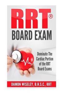 Rrt Board Exam: Dominate the Cardiac Portion of the Rrt Board Exams