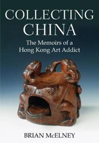 Collecting China: The Memoirs of a Hong Kong Art Addict