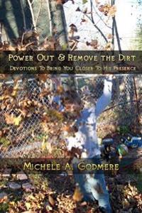 Power Out & Remove the Dirt: Devotions to Bring You Closer to His Presence