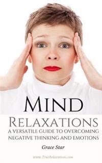 Mind Relaxations: A Versatile Guide to Overcoming Overthinking and Negative Emotions (Exercises, Insights, Depression, Meditation)