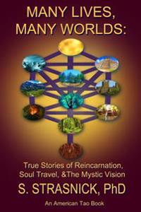 Many Lives, Many Worlds: True Stories of Reincarnation, Soul Travel, & the Mystic Vision