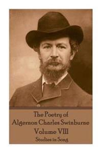 The Poetry of Algernon Charles Swinburne - Volume VIII: Studies in Song