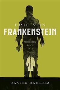 Eric Von Frankenstein a Modern Day Tale